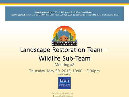 © 2012. All rights reserved. Front Range Roundtable Landscape Restoration Team— <strong>Wildlife</strong> Sub-Team Meeting #8 Thursday, May 30, 2013, 10:00 – 3:00pm Facilitated.