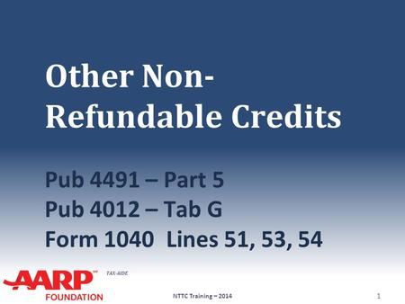 TAX-AIDE Other Non- Refundable Credits Pub 4491 – Part 5 Pub 4012 – Tab G Form 1040Lines 51, 53, 54 NTTC Training – 2014 1.