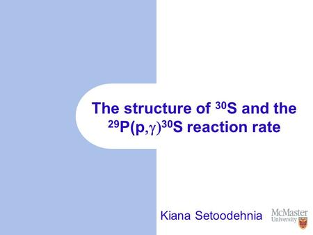 The structure of 30 S and the 29 P(p  30 S reaction rate Kiana Setoodehnia.