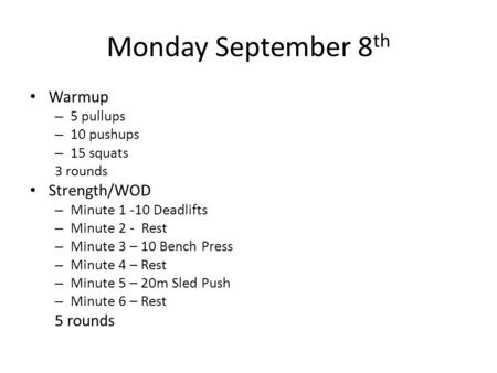 Monday September 8 th Warmup – 5 pullups – 10 pushups – 15 squats 3 rounds Strength/WOD – Minute 1 -10 Deadlifts – Minute 2 - Rest – Minute 3 – 10 Bench.