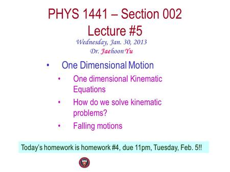 PHYS 1441 – Section 002 Lecture #5 Wednesday, Jan. 30, 2013 Dr. Jaehoon Yu One Dimensional Motion One dimensional Kinematic Equations How do we solve kinematic.