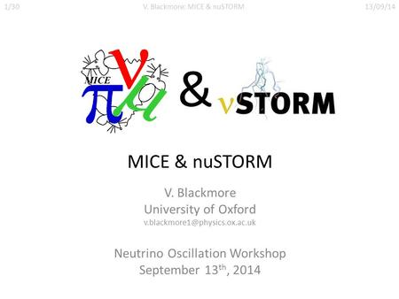 MICE & nuSTORM V. Blackmore University of Oxford Neutrino Oscillation Workshop September 13 th, 2014 1/30V. Blackmore: MICE.