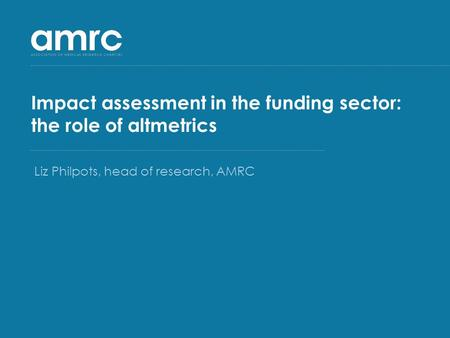 Impact assessment in the funding sector: the role of altmetrics Liz Philpots, head of research, AMRC.
