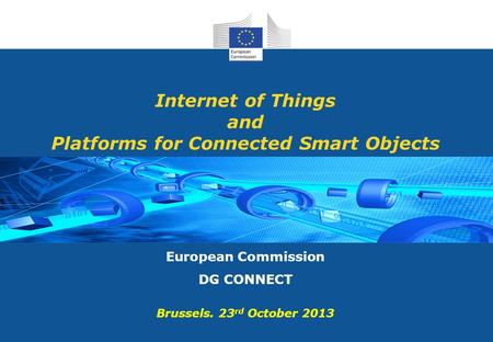 Internet of Things and Platforms for Connected Smart Objects European Commission DG CONNECT Brussels. 23 rd October 2013.