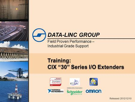 "Field Proven Performance – Industrial Grade Support DATA-LINC GROUP Training: CIX ""30"" Series I/O Extenders Released: 2012/12/10."