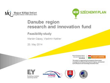 Danube region research and innovation fund Feasibility study Marián Cápay, Vladimír Kaštier 20. May 2014 Length: 15 minutes Main goal: Get them involved.