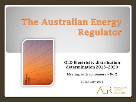 The Australian Energy Regulator QLD Electricity distribution determination 2015–2020 Meeting with consumers – No 2 30 January 2014.