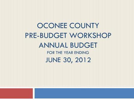 OCONEE COUNTY PRE-BUDGET WORKSHOP ANNUAL BUDGET FOR THE YEAR ENDING JUNE 30, 2012.