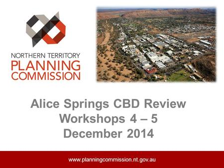 Alice Springs CBD Review Workshops 4 – 5 December 2014 www.planningcommission.nt.gov.au.