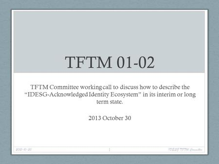 "TFTM 01-02 TFTM Committee working call to discuss how to describe the ""IDESG-Acknowledged Identity Ecosystem"" in its interim or long term state. 2013 October."