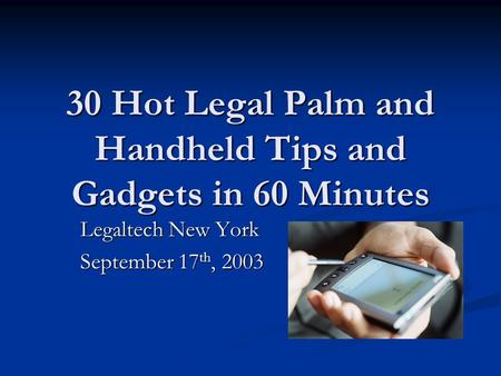 30 Hot Legal Palm and Handheld Tips and Gadgets in 60 Minutes Legaltech New York September 17 th, 2003.