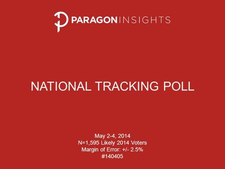 NATIONAL TRACKING POLL May 2-4, 2014 N=1,595 Likely 2014 Voters Margin of Error: +/- 2.5% #140405.