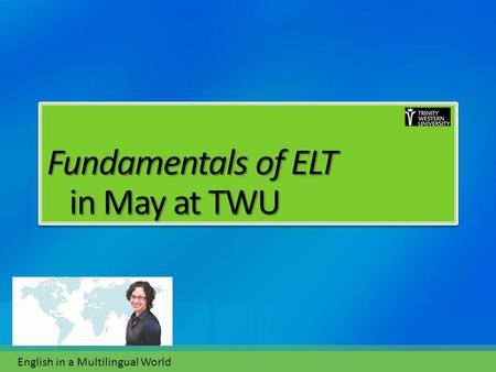 Fundamentals of ELT in May at TWU Fundamentals of ELT in May at TWU English in a Multilingual World.