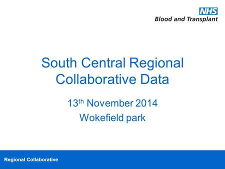 Regional Collaborative South Central Regional Collaborative Data 13 th November 2014 Wokefield park.