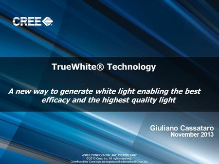 TrueWhite® Technology A new way to generate white light enabling the best efficacy and the highest quality light CREE CONFIDENTIAL AND PROPRIETARY © 2013.