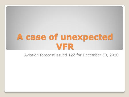 A case of unexpected VFR Aviation forecast issued 12Z for December 30, 2010.