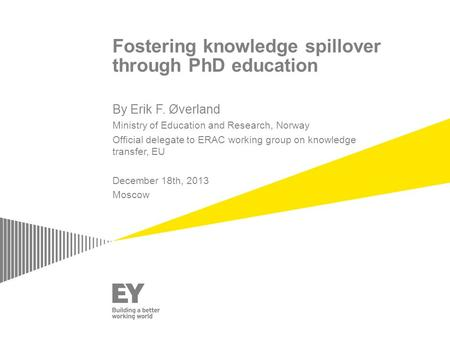 Fostering knowledge spillover through PhD education By Erik F. Øverland Ministry of Education and Research, Norway Official delegate to ERAC working group.