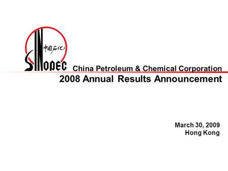 China Petroleum & Chemical Corporation 2008 Annual Results Announcement March 30, 2009 Hong Kong.
