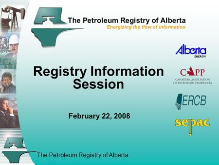The Petroleum Registry of Alberta The Petroleum Registry of Alberta Energizing the flow of information Registry Information Session February 22, 2008.