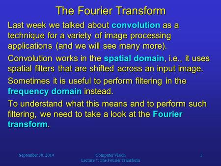 September 30, 2014Computer Vision Lecture 7: The Fourier Transform 1 The Fourier Transform Last week we talked about convolution as a technique for a variety.