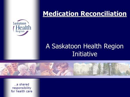 …a shared responsibility for health care Medication Reconciliation A Saskatoon Health Region Initiative.