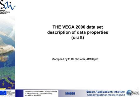 Space Applications Institute Global Vegetation Monitoring Unit The VEGA 2000 Data set - main properties E. bartholomé, GLC 2000 Workshop, Ispra 29-30 Nov.