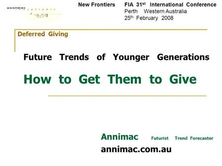 Deferred Giving Future Trends of Younger Generations How to Get Them to Give Annimac Futurist Trend Forecaster annimac.com.au New Frontiers FIA 31 st International.