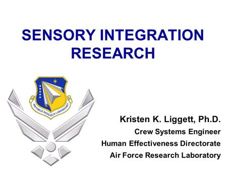 SENSORY INTEGRATION RESEARCH Kristen K. Liggett, Ph.D. Crew Systems Engineer Human Effectiveness Directorate Air Force Research Laboratory.