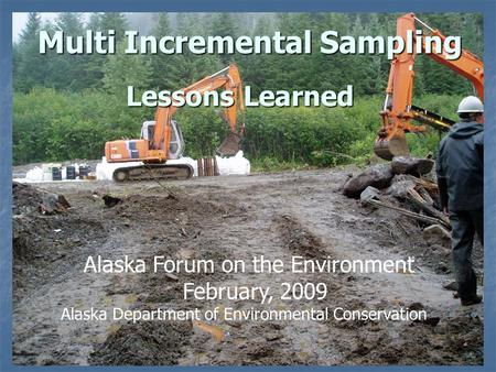 Lessons Learned Multi Incremental Sampling Alaska Forum on the Environment February, 2009 Alaska Department of Environmental Conservation.