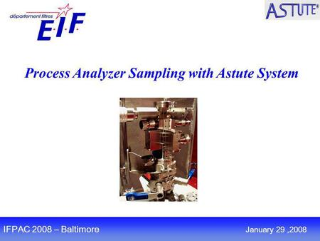 Process Analyzer Sampling with Astute System IFPAC 2008 – Baltimore January 29,2008.