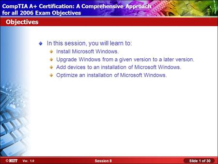 Installing Windows XP Professional Using Attended Installation Slide 1 of 30Session 8 Ver. 1.0 CompTIA A+ Certification: A Comprehensive Approach for all.