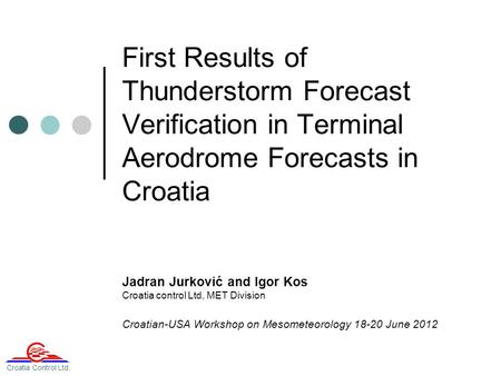 First Results of Thunderstorm Forecast Verification in Terminal Aerodrome Forecasts in Croatia Jadran Jurković and Igor Kos Croatia control Ltd, MET Division.