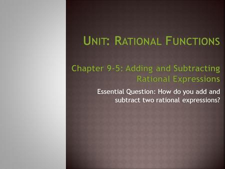 Unit: Rational Functions Chapter 9-5: Adding and Subtracting Rational Expressions Essential Question: How do you add and subtract two rational expressions?