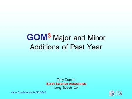 User Conference 10/30/2014 GOM 3 Major and Minor Additions of Past Year Tony Dupont Earth Science Associates Long Beach, CA.