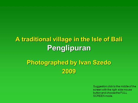 A traditional village in the Isle of Bali Penglipuran Photographed by Ivan Szedo 2009 Suggestion:click to the middle of the screen with the rigth side.