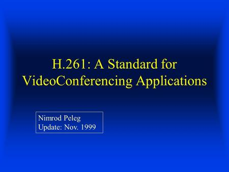 H.261: A Standard for VideoConferencing Applications Nimrod Peleg Update: Nov. 1999.