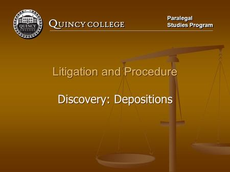 Q UINCY COLLEGE Paralegal Studies Program Paralegal Studies Program Litigation and Procedure Discovery: Depositions Litigation and Procedure Discovery: