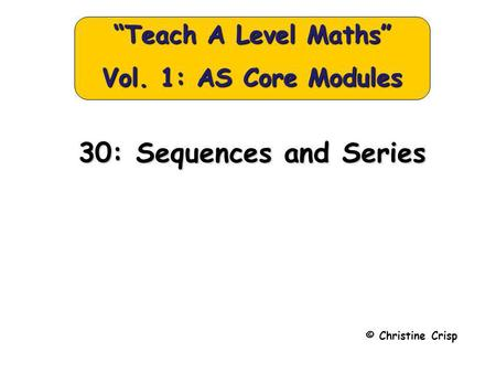 "30: Sequences and Series © Christine Crisp ""Teach A Level Maths"" Vol. 1: AS Core Modules."