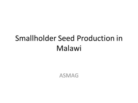 Smallholder Seed Production in Malawi ASMAG. Introduction Malawi seed farmers are coordinated under ASMAG through FANRPAN Project. The pilot project has.
