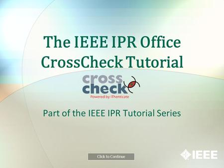 The IEEE IPR Office CrossCheck Tutorial Part of the IEEE IPR Tutorial Series Click to Continue.