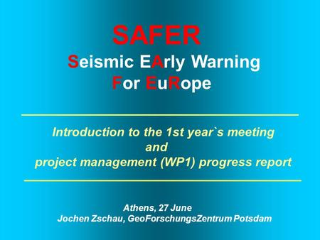 SAFER Seismic EArly Warning For EuRope Introduction to the 1st year`s meeting and project management (WP1) progress report Athens, 27 June Jochen Zschau,