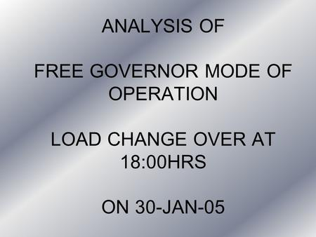 ANALYSIS OF FREE GOVERNOR MODE OF OPERATION LOAD CHANGE OVER AT 18:00HRS ON 30-JAN-05.