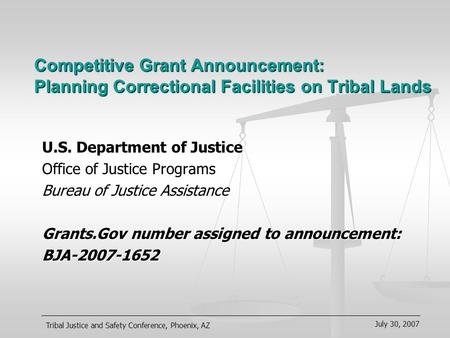 July 30, 2007 Tribal Justice and Safety Conference, Phoenix, AZ Competitive Grant Announcement: Planning Correctional Facilities on Tribal Lands U.S. Department.