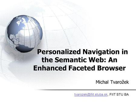 Personalized Navigation in the Semantic Web: An Enhanced Faceted Browser Michal Tvarožek FIIT STU BA.