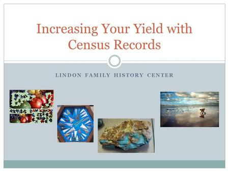 LINDON FAMILY HISTORY CENTER Increasing Your Yield with Census Records.
