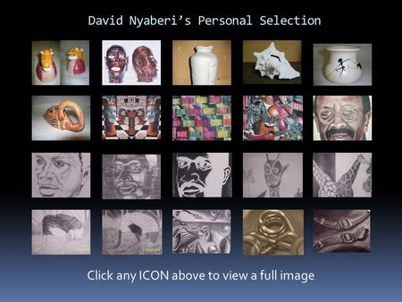 David Nyaberi's Personal Selection Click any ICON above to view a full image.