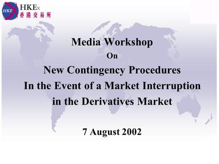 Media Workshop On New Contingency Procedures In the Event of a Market Interruption in the Derivatives Market 7 August 2002.