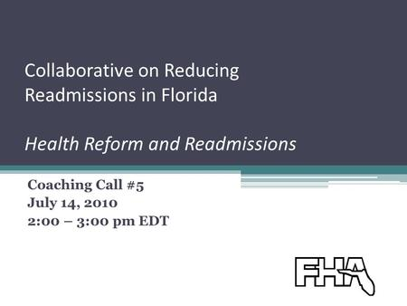 Collaborative on Reducing Readmissions in Florida Health Reform and Readmissions Coaching Call #5 July 14, 2010 2:00 – 3:00 pm EDT.