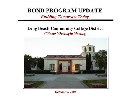 BOND PROGRAM UPDATE Building Tomorrow Today Long Beach Community College District Citizens' Oversight Meeting October 9, 2006.