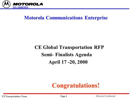 CE Transportation Team Page 1 Motorola Confidential CE LOGISTICS Motorola Communications Enterprise CE Global Transportation RFP Semi- Finalists Agenda.